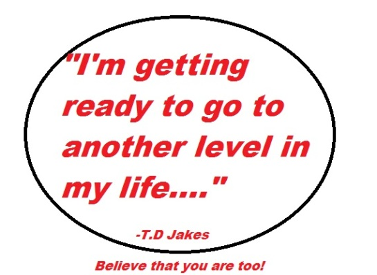 I'm getting ready to go to the next level in my life. -T.D Jakes